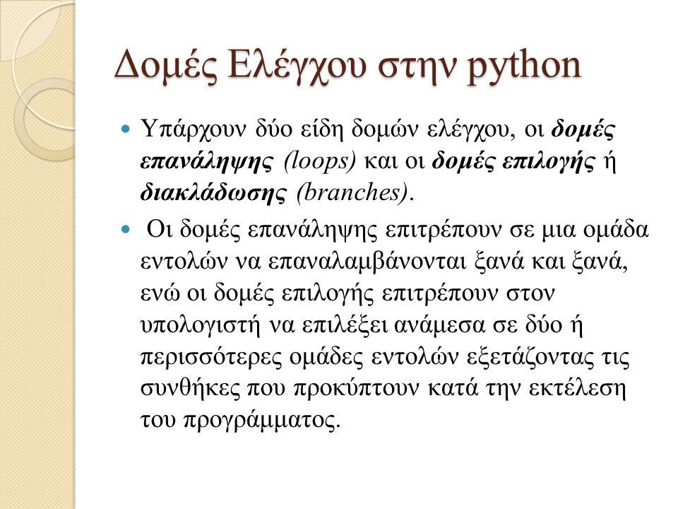 Δομές Ελέγχου στην python Υπάρχουν δύο είδη δομών ελέγχου, οι δομές επανάληψης (loops) και οι δομές επιλογής ή διακλάδωσης (branches). Οι δομές επανάλ