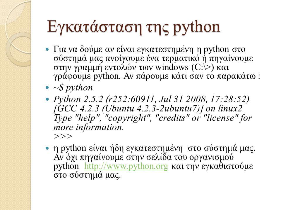 Το Πρόγραμμα HelloWorld Στην προτροπή (prompt) >>> της pyhton γράφουμε : >>> print( hello world - γεια σου κόσμε ) hello world - γεια σου κόσμε >>> Στην προτροπή >>> γράφουμε την εντολή μας και μόλις πατήσουμε enter η εντολή εκτελείται και στην παρακάτω γραμμή εμφανίζεται το αποτέλεσμα.