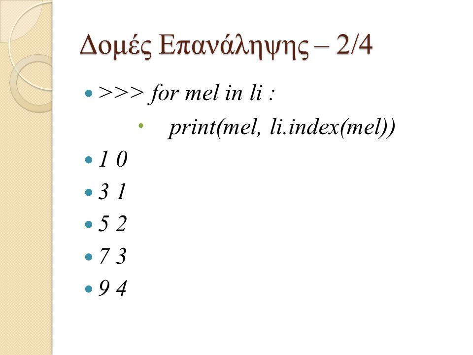 Δομές Επανάληψης – 2/4 >>> for mel in li :  print(mel, li.index(mel)) 1 0 3 1 5 2 7 3 9 4