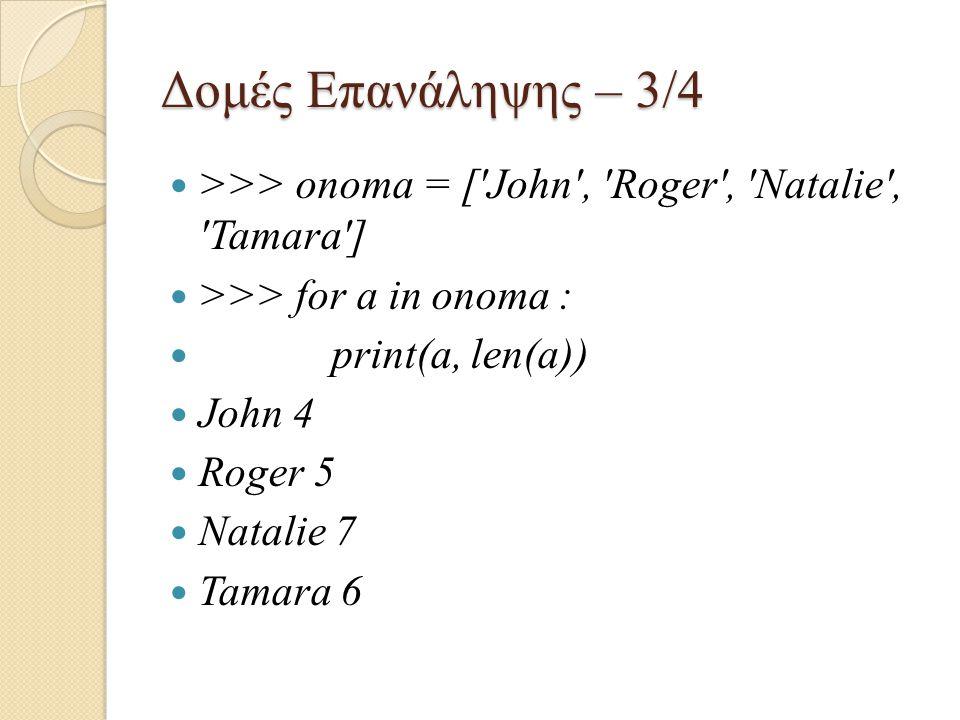 Δομές Επανάληψης – 3/4 >>> onoma = ['John', 'Roger', 'Natalie', 'Tamara'] >>> for a in onoma : print(a, len(a)) John 4 Roger 5 Natalie 7 Tamara 6