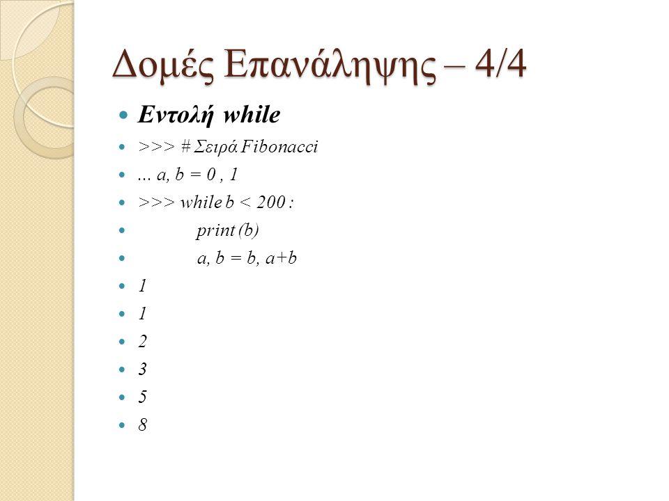 Δομές Επανάληψης – 4/4 Εντολή while >>> # Σειρά Fibonacci... a, b = 0, 1 >>> while b < 200 : print (b) a, b = b, a+b 1 1 2 3 5 8