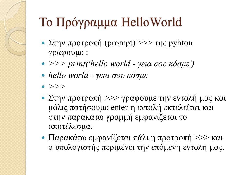 Το Πρόγραμμα HelloWorld Στην προτροπή (prompt) >>> της pyhton γράφουμε : >>> print('hello world - γεια σου κόσμε') hello world - γεια σου κόσμε >>> Στ