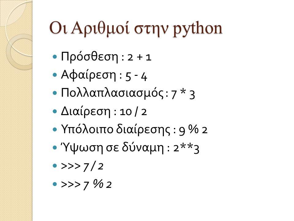 Οι Αριθμοί στην python Πρόσθεση : 2 + 1 Αφαίρεση : 5 - 4 Πολλαπλασιασμός : 7 * 3 Διαίρεση : 10 / 2 Υπόλοιπο διαίρεσης : 9 % 2 Ύψωση σε δύναμη : 2**3 >