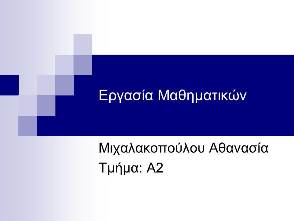 Εργασία Μαθηματικών Μιχαλακοπούλου Αθανασία Τμήμα: Α2