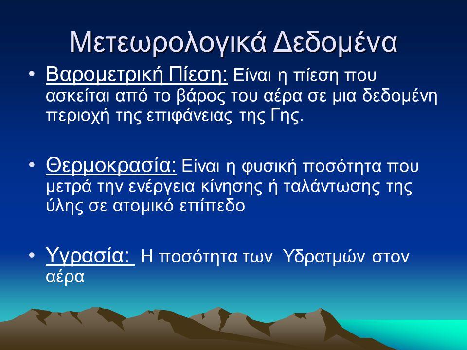 Μετεωρολογικά Δεδομένα Βαρομετρική Πίεση: Είναι η πίεση που ασκείται από το βάρος του αέρα σε μια δεδομένη περιοχή της επιφάνειας της Γης.
