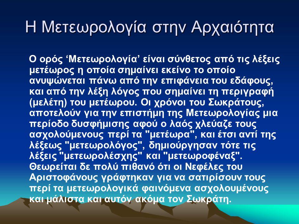 Η Μετεωρολογία στην Αρχαιότητα Ο ορός 'Μετεωρολογία' είναι σύνθετος από τις λέξεις μετέωρος η οποία σημαίνει εκείνο το οποίο ανυψώνεται πάνω από την επιφάνεια του εδάφους, και από την λέξη λόγος που σημαίνει τη περιγραφή (μελέτη) του μετέωρου.