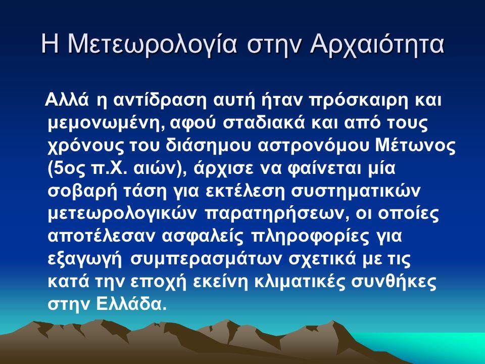 Η Μετεωρολογία στην Αρχαιότητα Αλλά η αντίδραση αυτή ήταν πρόσκαιρη και μεμονωμένη, αφού σταδιακά και από τους χρόνους του διάσημου αστρονόμου Μέτωνος (5ος π.Χ.