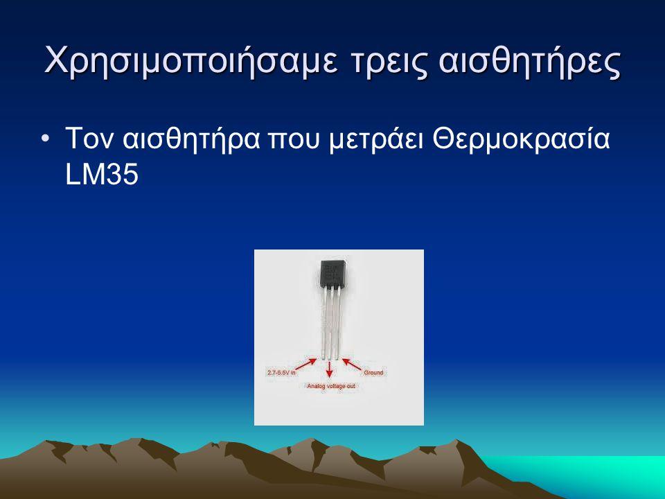 Χρησιμοποιήσαμε τρεις αισθητήρες Τον αισθητήρα που μετράει Θερμοκρασία LM35