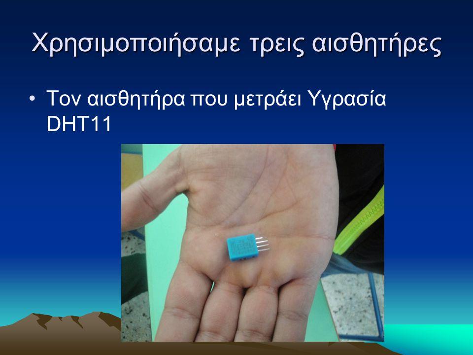 Χρησιμοποιήσαμε τρεις αισθητήρες Τον αισθητήρα που μετράει Υγρασία DHT11