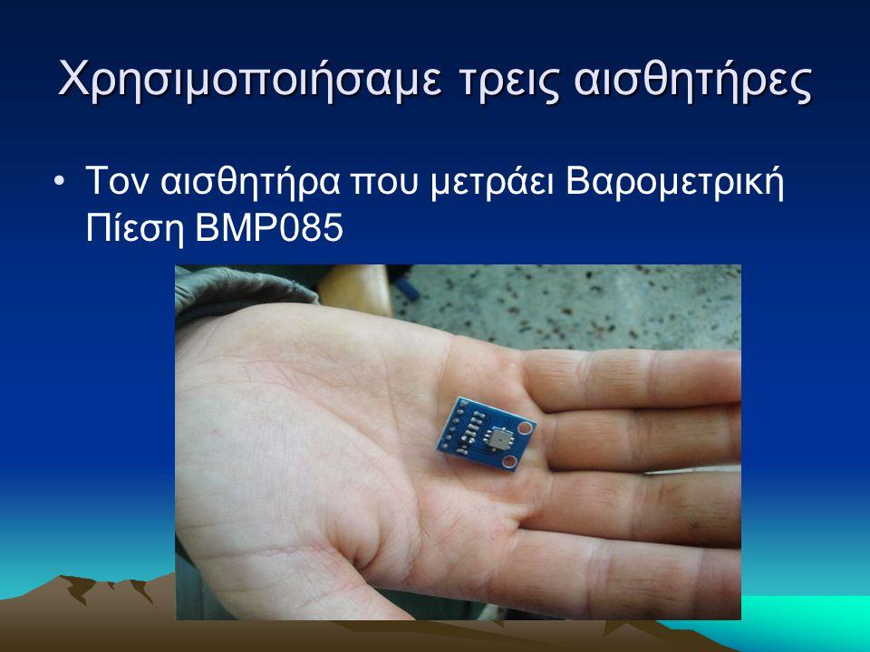 Χρησιμοποιήσαμε τρεις αισθητήρες Τον αισθητήρα που μετράει Βαρομετρική Πίεση BMP085