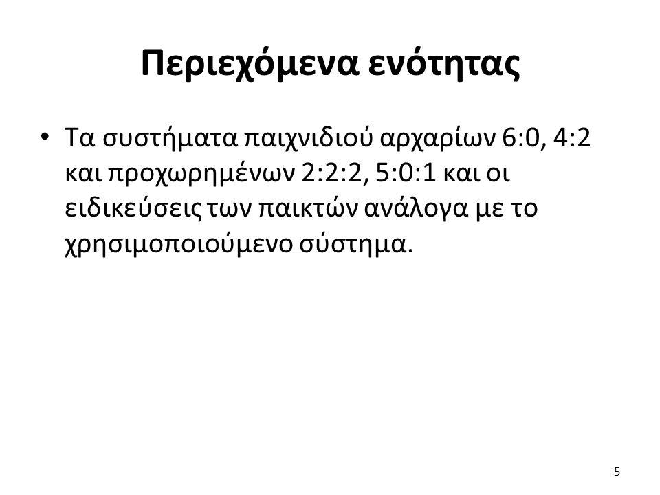 Περιεχόμενα ενότητας Τα συστήματα παιχνιδιού αρχαρίων 6:0, 4:2 και προχωρημένων 2:2:2, 5:0:1 και οι ειδικεύσεις των παικτών ανάλογα με το χρησιμοποιού