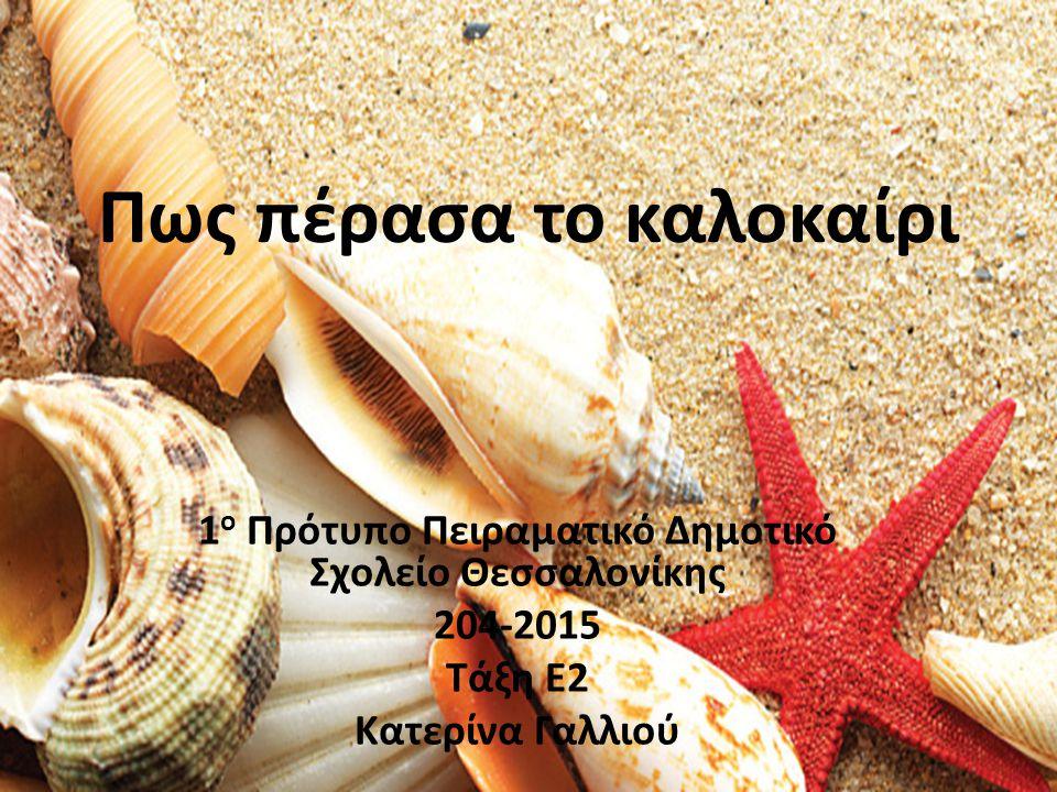 Πως πέρασα το καλοκαίρι 1 ο Πρότυπο Πειραματικό Δημοτικό Σχολείο Θεσσαλονίκης 204-2015 Τάξη E2 Κατερίνα Γαλλιού