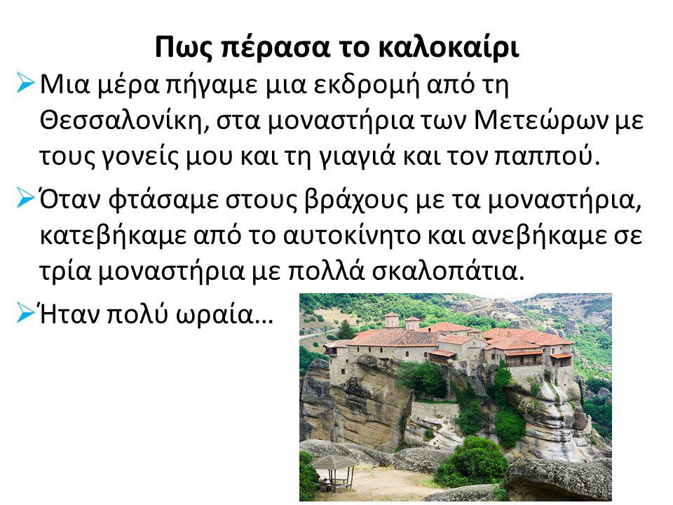 Πως πέρασα το καλοκαίρι  Μια μέρα πήγαμε μια εκδρομή από τη Θεσσαλονίκη, στα μοναστήρια των Μετεώρων με τους γονείς μου και τη γιαγιά και τον παππού.