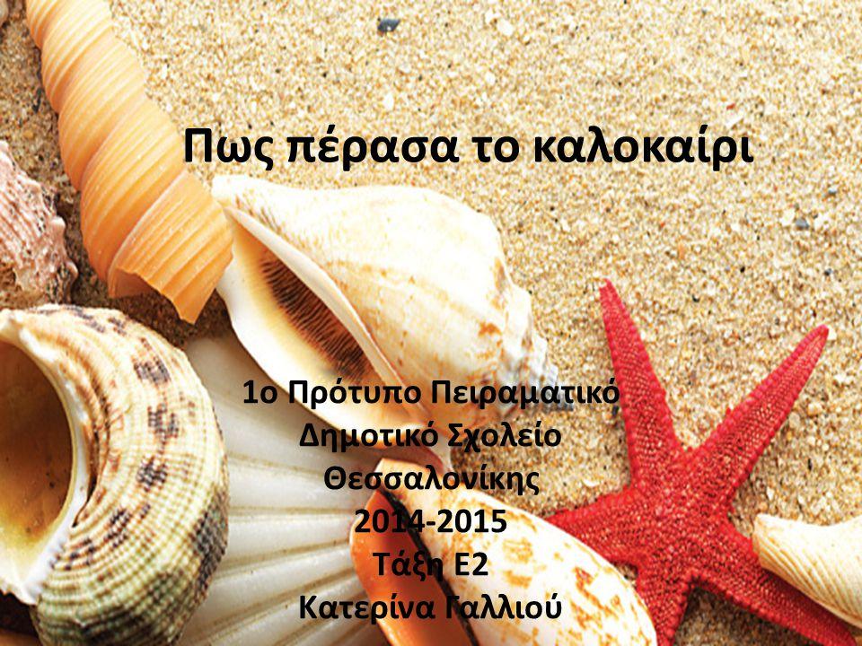 1ο Πρότυπο Πειραματικό Δημοτικό Σχολείο Θεσσαλονίκης 2014-2015 Τάξη E2 Κατερίνα Γαλλιού