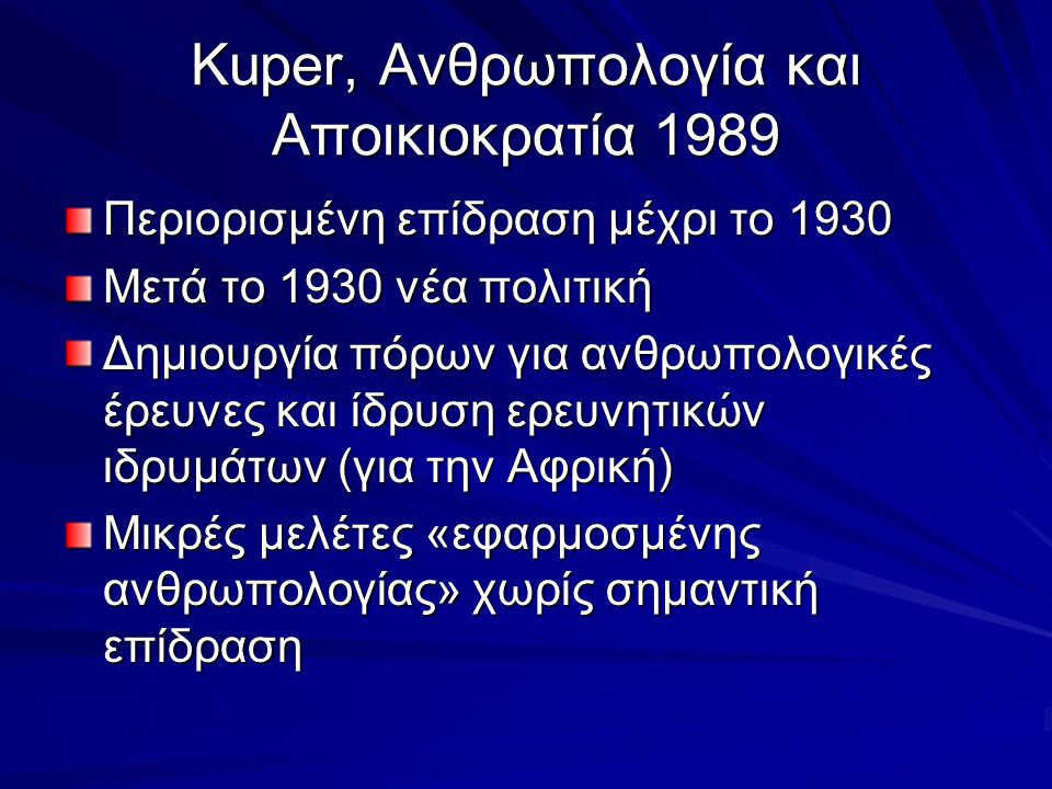 Kuper, Ανθρωπολογία και Αποικιοκρατία 1989 Περιορισμένη επίδραση μέχρι το 1930 Μετά το 1930 νέα πολιτική Δημιουργία πόρων για ανθρωπολογικές έρευνες κ