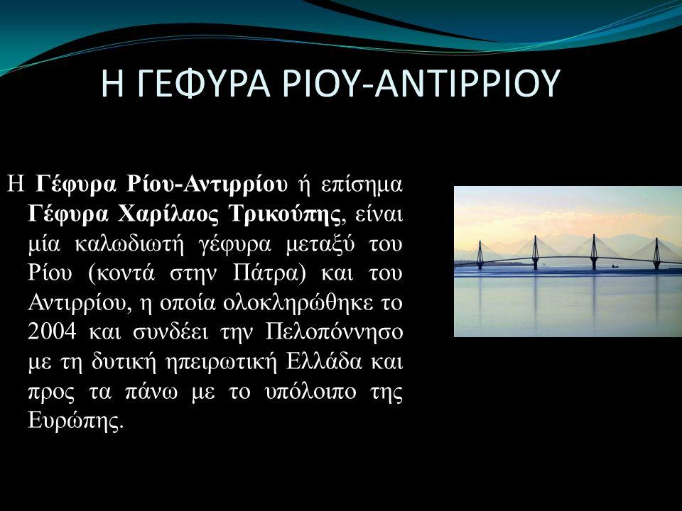 Η ΓΕΦΥΡΑ ΡΙΟΥ-ΑΝΤΙΡΡΙΟΥ Η Γέφυρα Ρίου-Αντιρρίου ή επίσημα Γέφυρα Χαρίλαος Τρικούπης, είναι μία καλωδιωτή γέφυρα μεταξύ του Ρίου (κοντά στην Πάτρα) και του Αντιρρίου, η οποία ολοκληρώθηκε το 2004 και συνδέει την Πελοπόννησο με τη δυτική ηπειρωτική Ελλάδα και προς τα πάνω με το υπόλοιπο της Ευρώπης.