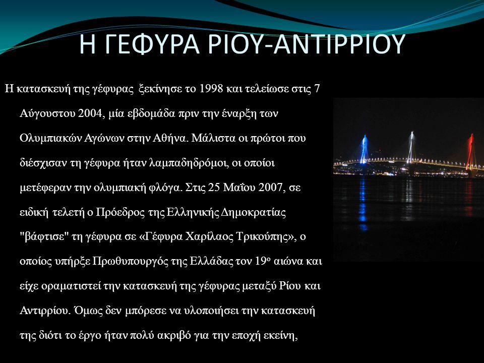 Η ΓΕΦΥΡΑ ΡΙΟΥ-ΑΝΤΙΡΡΙΟΥ Η κατασκευή της γέφυρας ξεκίνησε το 1998 και τελείωσε στις 7 Αύγουστου 2004, μία εβδομάδα πριν την έναρξη των Ολυμπιακών Αγώνων στην Αθήνα.