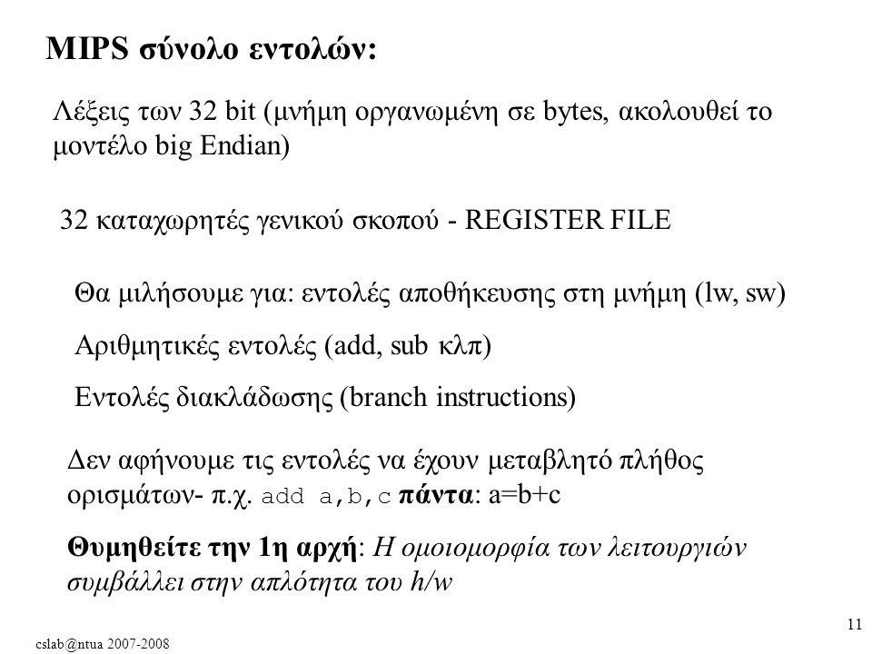 cslab@ntua 2007-2008 11 MIPS σύνολο εντολών: Λέξεις των 32 bit (μνήμη οργανωμένη σε bytes, ακολουθεί το μοντέλο big Εndian) 32 καταχωρητές γενικού σκοπού - REGISTER FILE Θα μιλήσουμε για: εντολές αποθήκευσης στη μνήμη (lw, sw) Αριθμητικές εντολές (add, sub κλπ) Εντολές διακλάδωσης (branch instructions) Δεν αφήνουμε τις εντολές να έχουν μεταβλητό πλήθος ορισμάτων- π.χ.