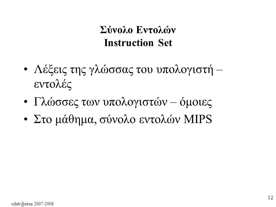 cslab@ntua 2007-2008 12 Σύνολο Εντολών Instruction Set Λέξεις της γλώσσας του υπολογιστή – εντολές Γλώσσες των υπολογιστών – όμοιες Στο μάθημα, σύνολο εντολών MIPS