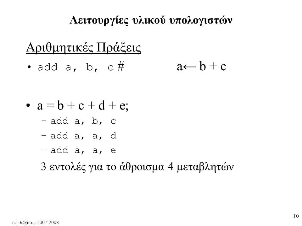cslab@ntua 2007-2008 16 Αριθμητικές Πράξεις add a, b, c #a← b + c a = b + c + d + e; –add a, b, c –add a, a, d –add a, a, e 3 εντολές για το άθροισμα 4 μεταβλητών Λειτουργίες υλικού υπολογιστών