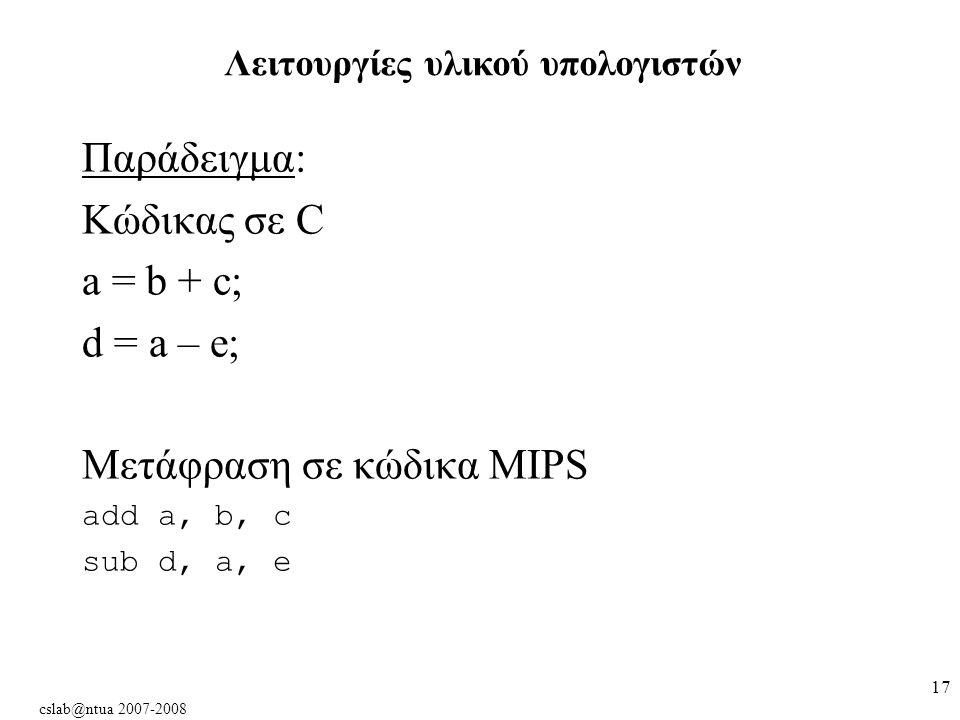 cslab@ntua 2007-2008 17 Παράδειγμα: Κώδικας σε C a = b + c; d = a – e; Μετάφραση σε κώδικα MIPS add a, b, c sub d, a, e Λειτουργίες υλικού υπολογιστών