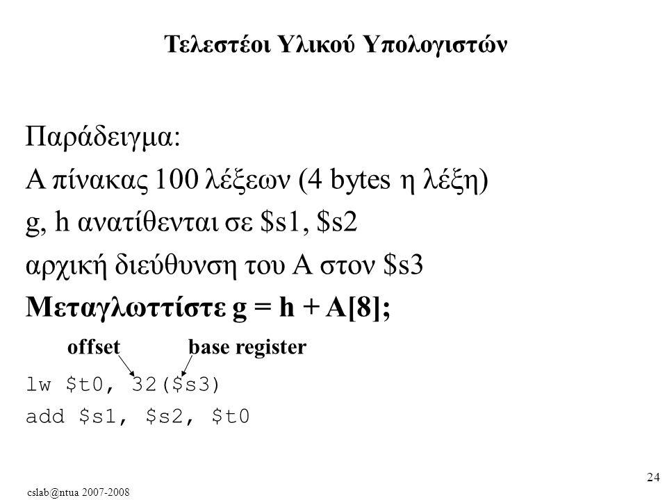 cslab@ntua 2007-2008 24 Παράδειγμα: Α πίνακας 100 λέξεων (4 bytes η λέξη) g, h ανατίθενται σε $s1, $s2 αρχική διεύθυνση του A στον $s3 Μεταγλωττίστε g = h + A[8]; lw $t0, 32($s3) add $s1, $s2, $t0 offsetbase register Τελεστέοι Υλικού Υπολογιστών