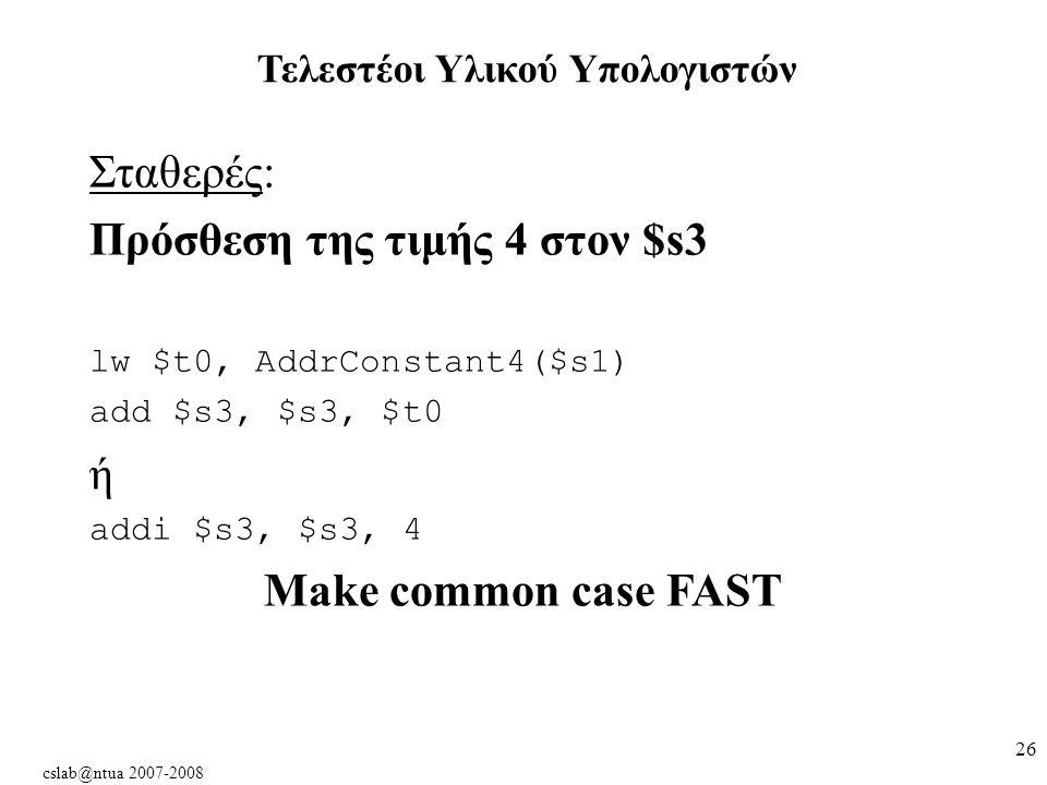 cslab@ntua 2007-2008 26 Σταθερές: Πρόσθεση της τιμής 4 στον $s3 lw $t0, AddrConstant4($s1) add $s3, $s3, $t0 ή addi $s3, $s3, 4 Make common case FAST Τελεστέοι Υλικού Υπολογιστών