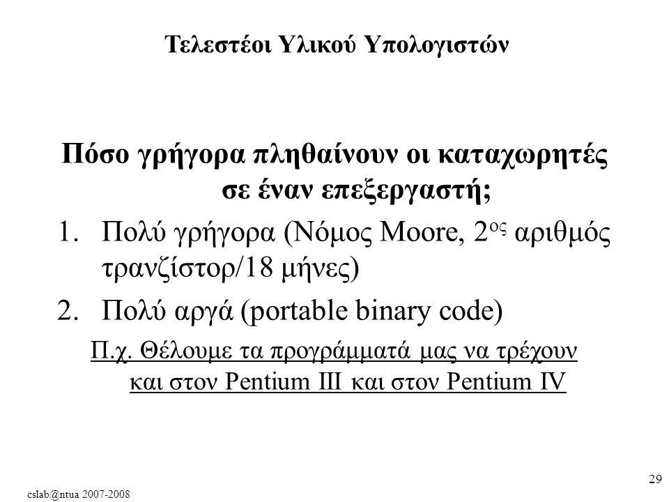 cslab@ntua 2007-2008 29 Πόσο γρήγορα πληθαίνουν οι καταχωρητές σε έναν επεξεργαστή; 1.Πολύ γρήγορα (Νόμος Moore, 2 ος αριθμός τρανζίστορ/18 μήνες) 2.Πολύ αργά (portable binary code) Π.χ.