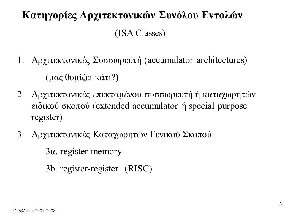 cslab@ntua 2007-2008 3 Κατηγορίες Αρχιτεκτονικών Συνόλου Εντολών (ISA Classes) 1.Αρχιτεκτονικές Συσσωρευτή (accumulator architectures) (μας θυμίζει κάτι ) 2.Αρχιτεκτονικές επεκταμένου συσσωρευτή ή καταχωρητών ειδικού σκοπού (extended accumulator ή special purpose register) 3.Αρχιτεκτονικές Καταχωρητών Γενικού Σκοπού 3α.