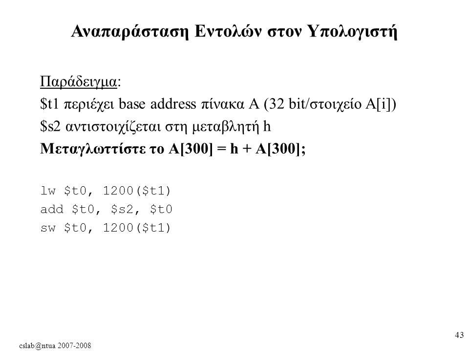 cslab@ntua 2007-2008 43 Παράδειγμα: $t1 περιέχει base address πίνακα Α (32 bit/στοιχείο Α[i]) $s2 αντιστοιχίζεται στη μεταβλητή h Μεταγλωττίστε το A[300] = h + A[300]; lw $t0, 1200($t1) add $t0, $s2, $t0 sw $t0, 1200($t1) Αναπαράσταση Εντολών στον Υπολογιστή