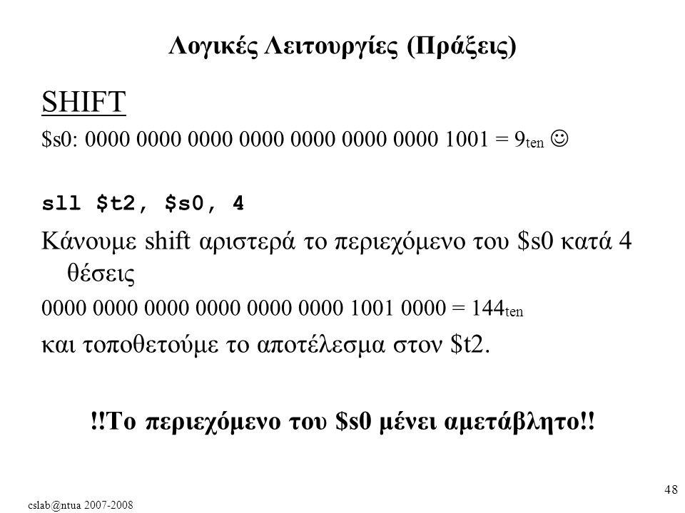 cslab@ntua 2007-2008 48 SHIFT $s0: 0000 0000 0000 0000 0000 0000 0000 1001 = 9 ten sll $t2, $s0, 4 Κάνουμε shift αριστερά το περιεχόμενο του $s0 κατά 4 θέσεις 0000 0000 0000 0000 0000 0000 1001 0000 = 144 ten και τοποθετούμε το αποτέλεσμα στον $t2.
