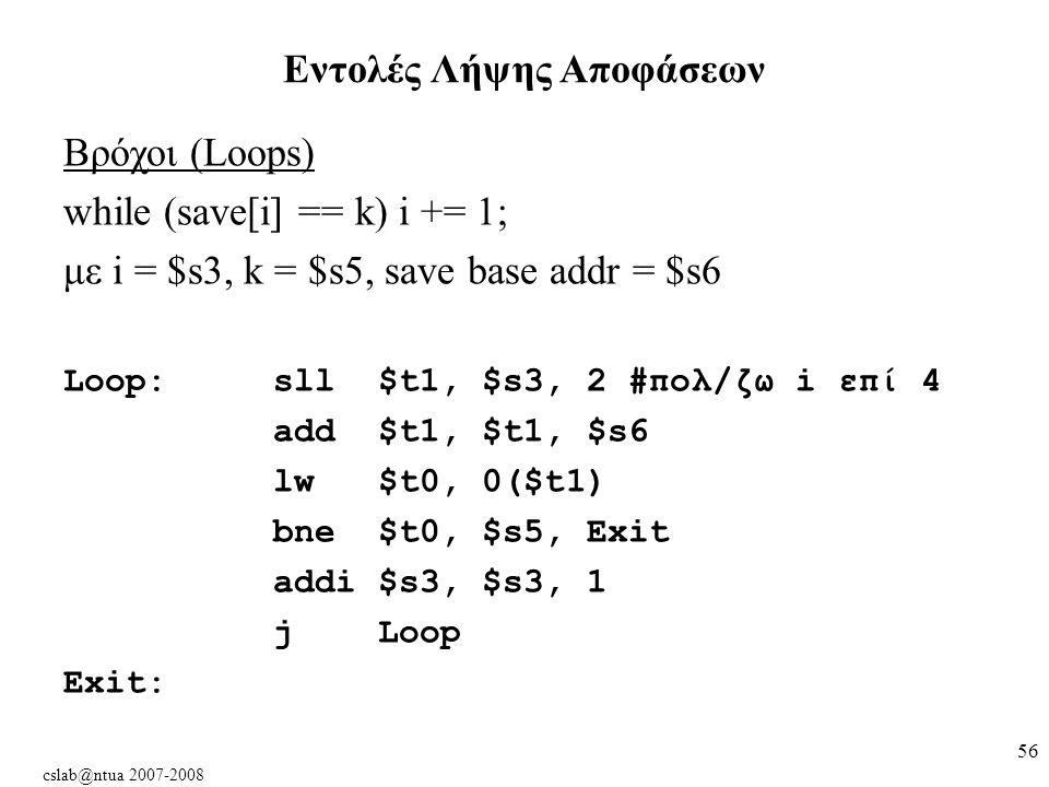 cslab@ntua 2007-2008 56 Βρόχοι (Loops) while (save[i] == k) i += 1; με i = $s3, k = $s5, save base addr = $s6 Loop:sll$t1, $s3, 2 #πολ/ζω i επί 4 add$t1, $t1, $s6 lw $t0, 0($t1) bne$t0, $s5, Exit addi $s3, $s3, 1 j Loop Exit: Εντολές Λήψης Αποφάσεων