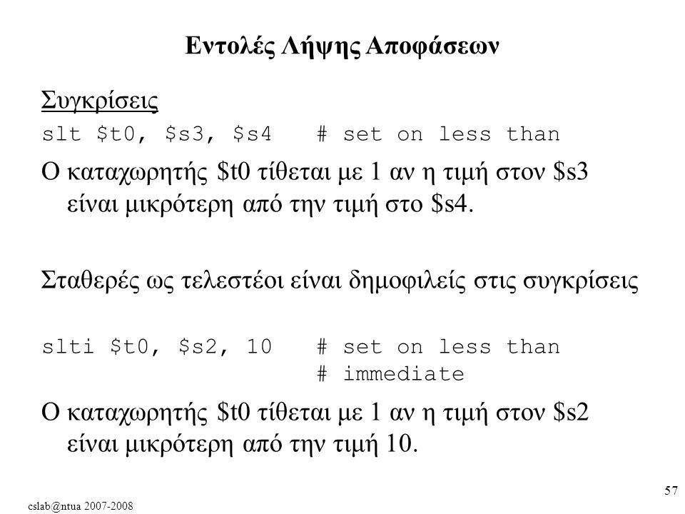 cslab@ntua 2007-2008 57 Συγκρίσεις slt $t0, $s3, $s4 # set on less than Ο καταχωρητής $t0 τίθεται με 1 αν η τιμή στον $s3 είναι μικρότερη από την τιμή στο $s4.