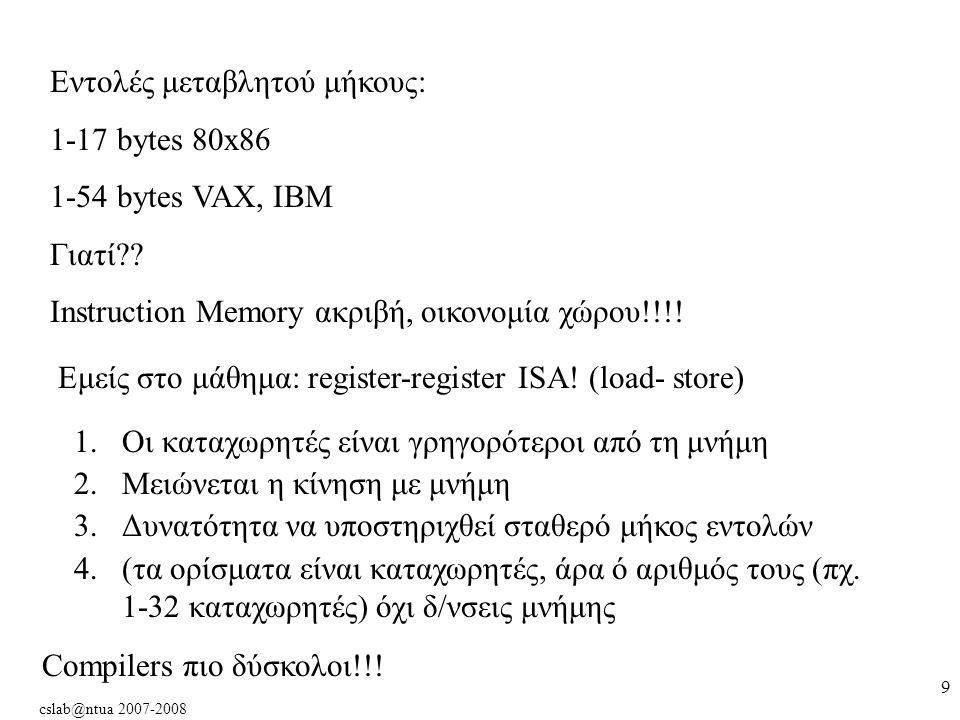 cslab@ntua 2007-2008 9 Εντολές μεταβλητού μήκους: 1-17 bytes 80x86 1-54 bytes VAX, IBM Γιατί .