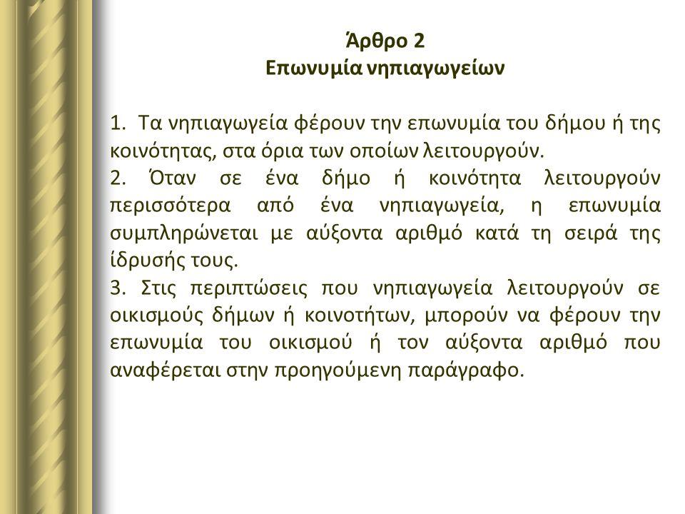 Άρθρο 2 Επωνυμία νηπιαγωγείων 1. Τα νηπιαγωγεία φέρουν την επωνυμία του δήμου ή της κοινότητας, στα όρια των οποίων λειτουργούν. 2. Όταν σε ένα δήμο ή