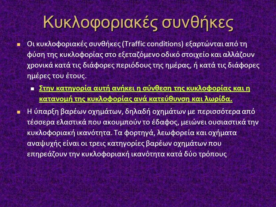Κυκλοφοριακές συνθήκες Οι κυκλοφοριακές συνθήκες (Traffic conditions) εξαρτώνται από τη φύση της κυκλοφορίας στο εξεταζόμενο οδικό στοιχείο και αλλάζουν χρονικά κατά τις διάφορες περιόδους της ημέρας, ή κατά τις διάφορες ημέρες του έτους.
