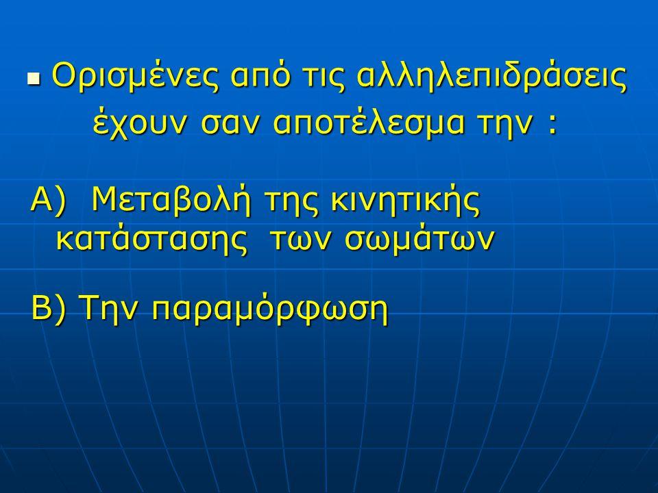 Ορισμένες από τις αλληλεπιδράσεις Ορισμένες από τις αλληλεπιδράσεις έχουν σαν αποτέλεσμα την : Α) Μεταβολή της κινητικής κατάστασης των σωμάτων Β) Την παραμόρφωση
