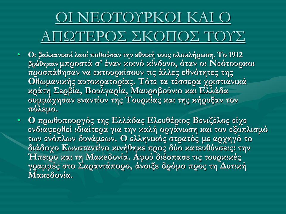 ΟΙ ΝΕΟΤΟΥΡΚΟΙ ΚΑΙ Ο ΑΠΩΤΕΡΟΣ ΣΚΟΠΟΣ ΤΟΥΣ Οι βαλκανικοί λαοί ποθούσαν την εθνική τους ολοκλήρωση. Το 1912 βρέθηκαν μπροστά σ' έναν κοινό κίνδυνο, όταν