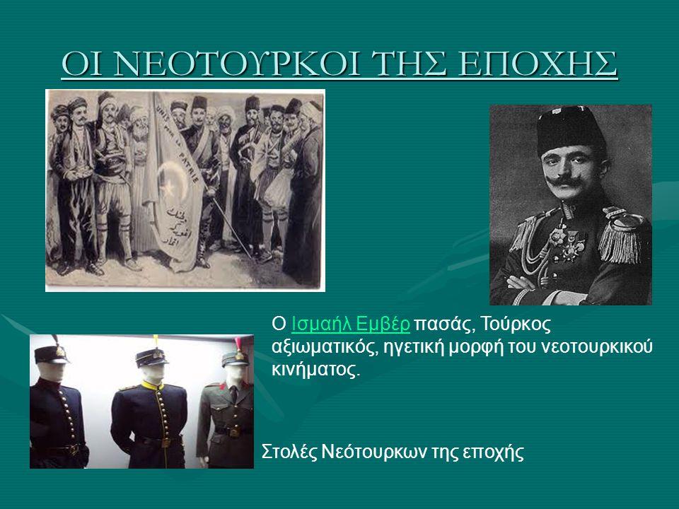 ΟΙ ΝΕΟΤΟΥΡΚΟΙ ΤΗΣ ΕΠΟΧΗΣ Ο Ισμαήλ Εμβέρ πασάς, Τούρκος αξιωματικός, ηγετική μορφή του νεοτουρκικού κινήματος.Ισμαήλ Εμβέρ Στολές Νεότουρκων της εποχής
