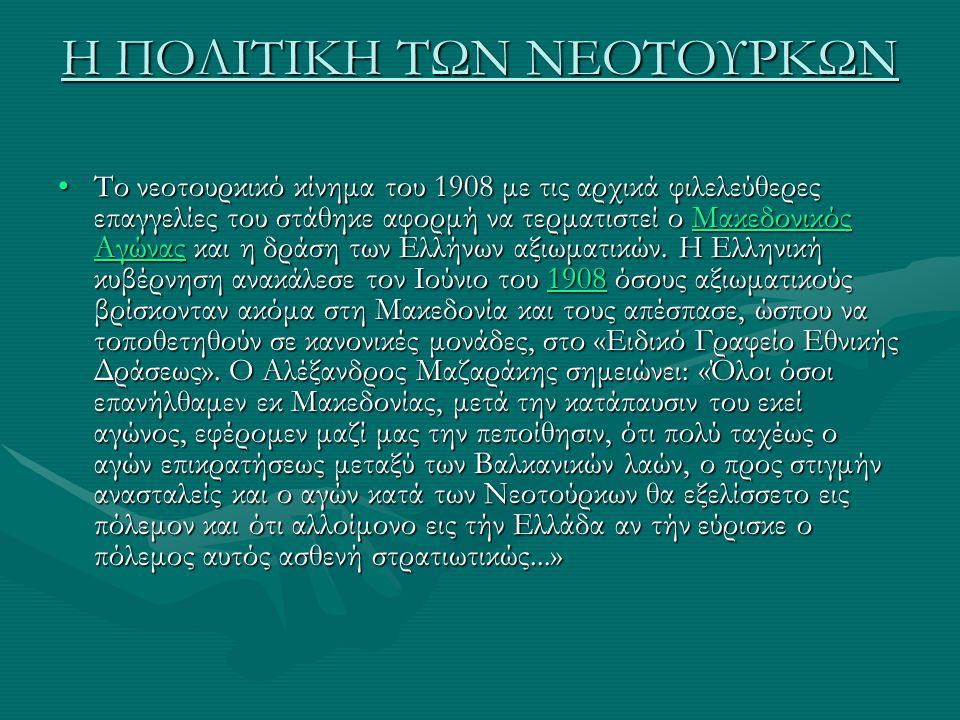 Η ΠΟΛΙΤΙΚΗ ΤΩΝ ΝΕΟΤΟΥΡΚΩΝ Το νεοτουρκικό κίνημα του 1908 με τις αρχικά φιλελεύθερες επαγγελίες του στάθηκε αφορμή να τερματιστεί ο Μακεδονικός Αγώνας