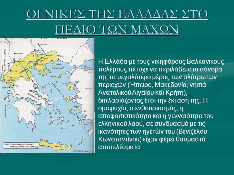 ΟΙ ΝΙΚΕΣ ΤΗΣ ΕΛΛΑΔΑΣ ΣΤΟ ΠΕΔΙΟ ΤΩΝ ΜΑΧΩΝ Η Ελλάδα με τους νικηφόρους Βαλκανικούς πολέμους πέτυχε να περιλάβει στα σύνορα της το μεγαλύτερο μέρος των α