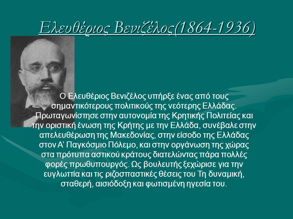 Ελευθέριος Βενιζέλος(1864-1936) Ο Ελευθέριος Βενιζέλος υπήρξε ένας από τους σημαντικότερους πολιτικούς της νεότερης Ελλάδας. Πρωταγωνίστησε στην αυτον