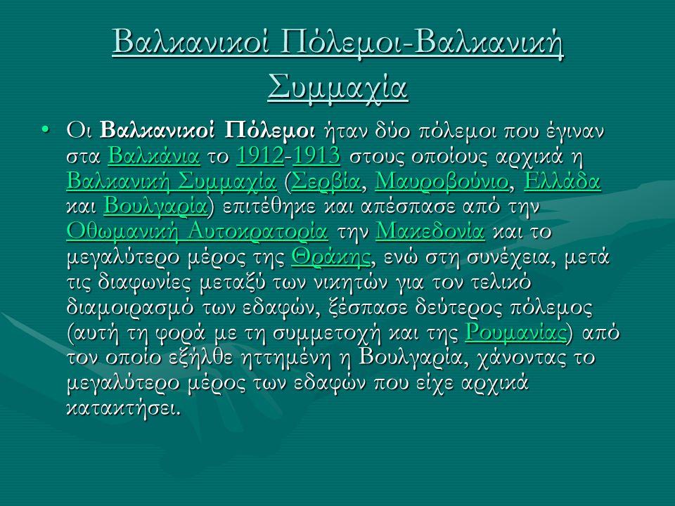 Βαλκανικοί Πόλεμοι-Βαλκανική Συμμαχία Οι Βαλκανικοί Πόλεμοι ήταν δύο πόλεμοι που έγιναν στα Βαλκάνια το 1912-1913 στους οποίους αρχικά η Βαλκανική Συμ