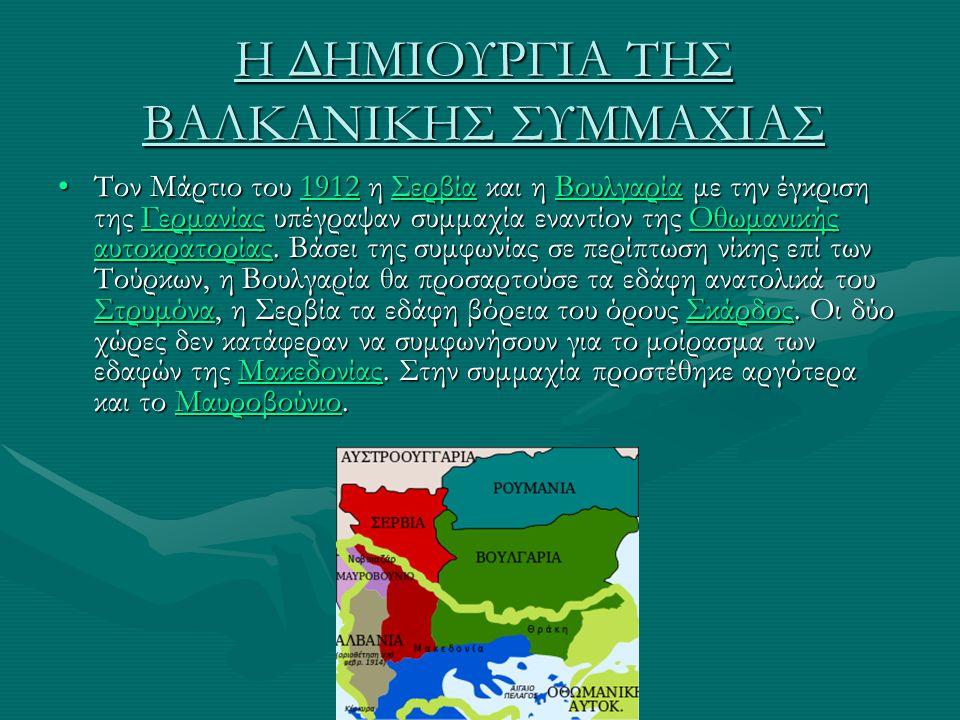 Η ΔΗΜΙΟΥΡΓΙΑ ΤΗΣ ΒΑΛΚΑΝΙΚΗΣ ΣΥΜΜΑΧΙΑΣ Τον Μάρτιο του 1912 η Σερβία και η Βουλγαρία με την έγκριση της Γερμανίας υπέγραψαν συμμαχία εναντίον της Οθωμαν