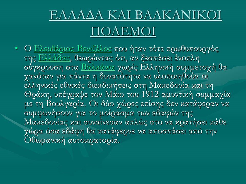ΕΛΛΑΔΑ ΚΑΙ ΒΑΛΚΑΝΙΚΟΙ ΠΟΛΕΜΟΙ Ο Ελευθέριος Βενιζέλος που ήταν τότε πρωθυπουργός της Ελλάδας, θεωρώντας ότι, αν ξεσπάσει ένοπλη σύγκρουση στα Βαλκάνια