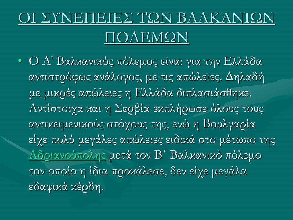 ΟΙ ΣΥΝΕΠΕΙΕΣ ΤΩΝ ΒΑΛΚΑΝΙΩΝ ΠΟΛΕΜΩΝ Ο Α' Βαλκανικός πόλεμος είναι για την Ελλάδα αντιστρόφως ανάλογος, με τις απώλειες. Δηλαδή με μικρές απώλειες η Ελλ