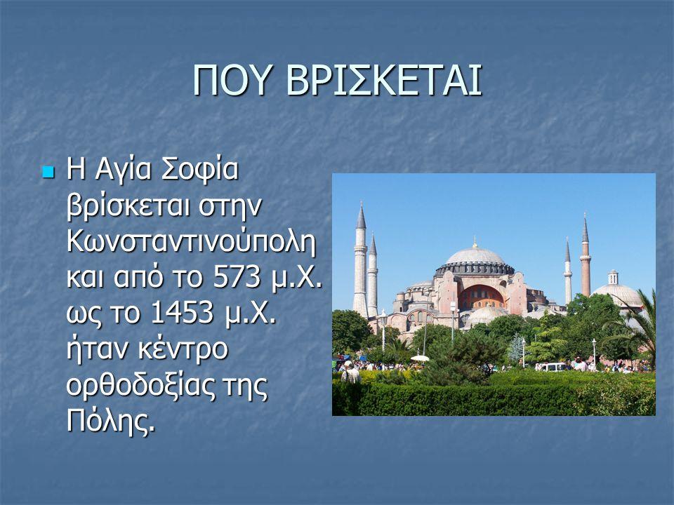 ΠΟΥ ΒΡΙΣΚΕΤΑΙ Η Αγία Σοφία βρίσκεται στην Κωνσταντινούπολη και από το 573 μ.Χ. ως το 1453 μ.Χ. ήταν κέντρο ορθοδοξίας της Πόλης. Η Αγία Σοφία βρίσκετα