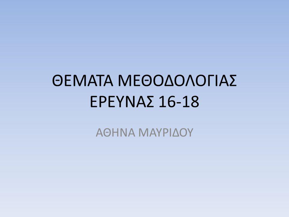 ΘΕΜΑΤΑ ΜΕΘΟΔΟΛΟΓΙΑΣ ΕΡΕΥΝΑΣ 16-18 ΑΘΗΝΑ ΜΑΥΡΙΔΟΥ