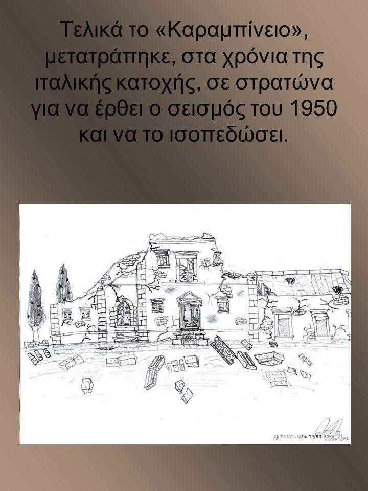 Τελικά το «Καραμπίνειο», μετατράπηκε, στα χρόνια της ιταλικής κατοχής, σε στρατώνα για να έρθει ο σεισμός του 1950 και να το ισοπεδώσει.