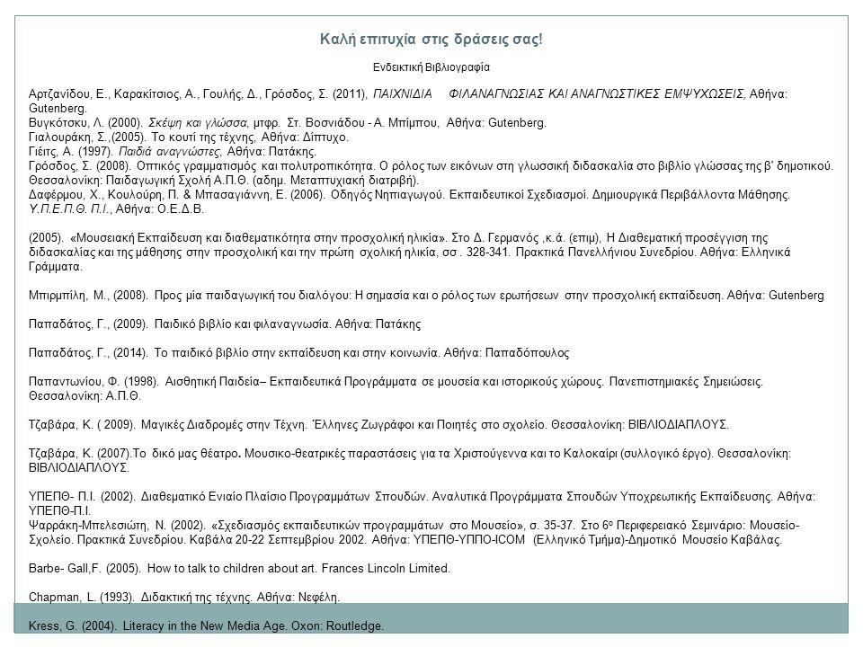 Καλή επιτυχία στις δράσεις σας! Ενδεικτική Βιβλιογραφία Αρτζανίδου, Ε., Καρακίτσιος, Α., Γουλής, Δ., Γρόσδος, Σ. (2011), ΠΑΙΧΝΙΔΙΑ ΦΙΛΑΝΑΓΝΩΣΙΑΣ ΚΑΙ Α